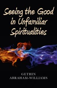 Seeing the Good in Unfamiliar Spiritualities by Gethin Abraham-Williams