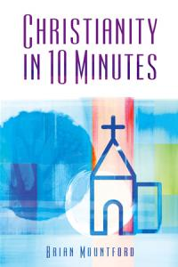 Christianity in 10 Minutes by Brian Mountford