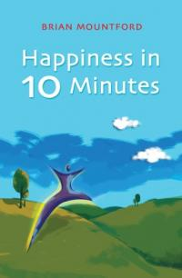 Happiness in 10 Minutes by Brian Mountford