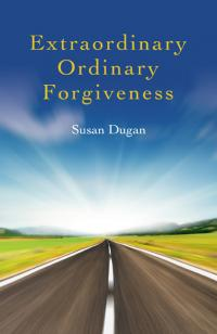 Extraordinary Ordinary Forgiveness by Susan Dugan