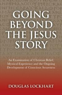 Going Beyond the Jesus Story by Douglas Lockhart