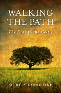 Walking the Path: The Cree to the Celtic by Shirley Laboucane