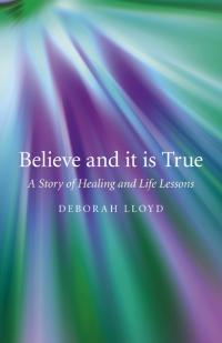 Believe and it is True by Deborah Lloyd