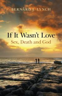 If It Wasn't Love: Sex, Death and God by Bernard J. Lynch