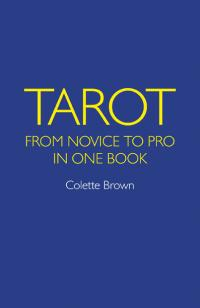 Tarot: From Novice to Pro in One Book by Colette Brown