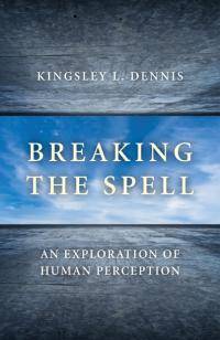 Breaking the Spell by Kingsley L. Dennis