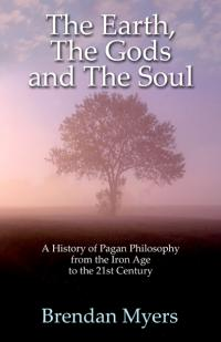 Earth, The Gods and The Soul - A History of Pagan Philosophy, The by Brendan Myers