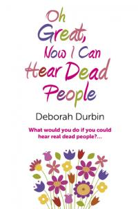 Oh Great, Now I Can Hear Dead People by Deborah Durbin