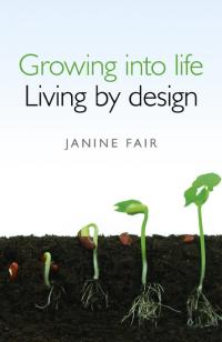 Growing into life -  Living by design by Janine Fair