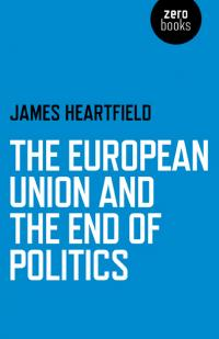 European Union and the End of Politics, The by James Heartfield