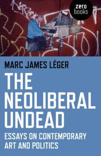 Neoliberal Undead, The:  by Marc James Léger
