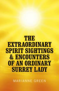 Extraordinary Spirit Sightings & Encounters of an Ordinary Surrey Lady, The by Marianne Green