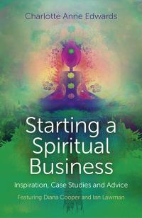 Starting a Spiritual Business - Inspiration, Case Studies and Advice by Charlotte Anne Edwards
