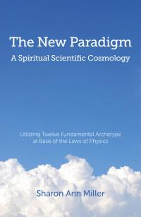 New Paradigm - A Spiritual Scientific Cosmology, The by Sharon Ann Miller