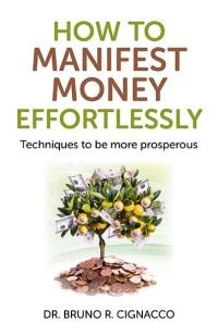 How to Manifest Money Effortlessly by Dr. Bruno R. Cignacco