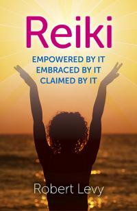 Reiki: Empowered By It, Embraced By It, Claimed By It by Robert Levy
