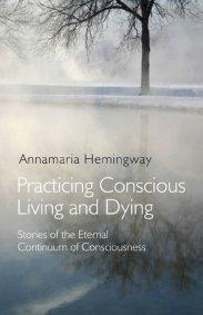 Practicing Conscious Living and Dying by Annamaria Hemingway