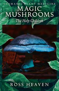 Shamanic Plant Medicine  - Magic Mushrooms: The Holy Children