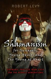 Shamanism for Teenagers, Young Adults and The Young At Heart by Robert Levy