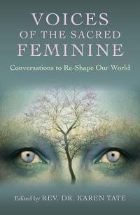 Voices of the Sacred Feminine:  Conversations to Re-Shape Our World by Rev. Dr. Karen Tate