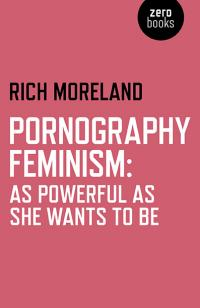 Pornography Feminism: As Powerful as She Wants to Be by Rich Moreland