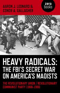 Heavy Radicals: The FBI's Secret War on America's Maoists by Aaron J. Leonard, Conor A. Gallagher