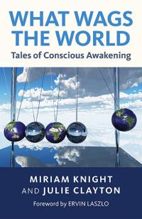 What Wags the World: Tales of Conscious Awakening by Julie Clayton, Miriam Knight
