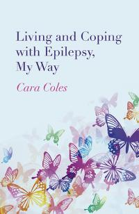 Living and Coping with Epilepsy, My Way by Cara Coles