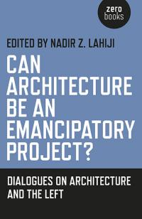 Can Architecture Be an Emancipatory Project? by Nadir Z. Lahiji