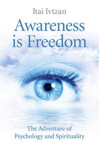 Awareness Is Freedom: The Adventure of Psychology and Spirituality by Itai Ivtzan