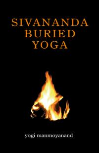 Sivananda Buried Yoga by Yogi Manmoyanand