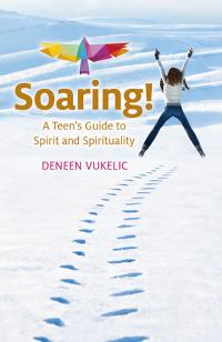 Soaring - A Teen's Guide to Spirit and Spirituality by Deneen Vukelic