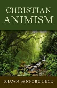 Christian Animism by Shawn  Sanford Beck