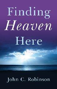 Finding Heaven Here by John C. Robinson
