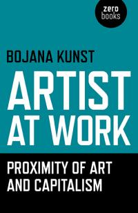 Artist at Work, Proximity of Art and Capitalism  by Bojana  Kunst