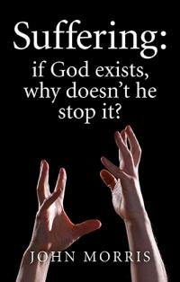 Suffering: if God exists, why doesn't he stop it? by John Morris