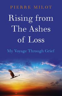 Rising from the Ashes of Loss: My Voyage Through Grief by Pierre Milot
