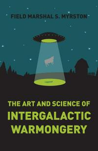 Art and Science of Intergalactic Warmongery, The by Field Marshal S. Myrston