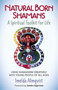 Natural Born Shamans - A Spiritual Toolkit for Life by Imelda Almqvist