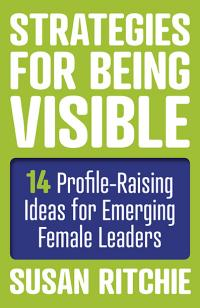 Strategies for Being Visible:14 Profile-Raising Ideas for Emerging Female Leaders by Susan Ritchie