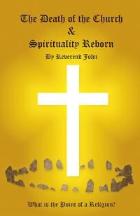 Death of the Church and Spirituality Reborn, The by Reverend  John