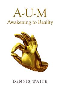 A-U-M: Awakening to Reality by Dennis Waite