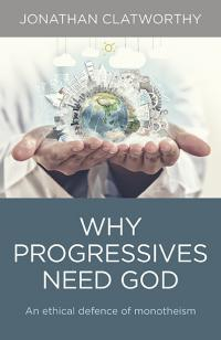 Why Progressives Need God by Jonathan Clatworthy