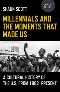 Millennials and the Moments That Made Us by Shaun Scott