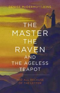 The Master, The Raven, and The Ageless Teapot by Denise McDermott-King