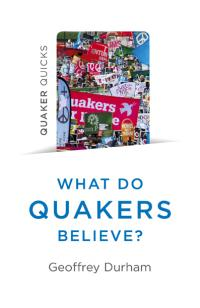 Quaker Quicks - What Do Quakers Believe? by Geoffrey Durham