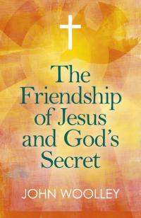 Friendship of Jesus and God's Secret, The by John Woolley
