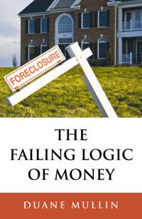 Failing Logic of Money, The by Duane Mullin