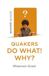 Quaker Quicks - Quakers Do What! Why? by Rhiannon Grant