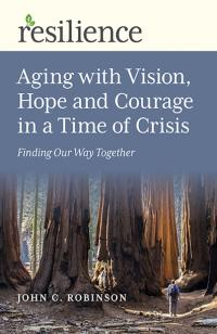 Resilience: Aging with Vision, Hope and Courage in a Time of Crisis by John C. Robinson